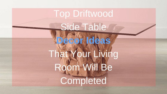 Top Driftwood Side Table Decor Ideas That Your Living Room Will Be ...