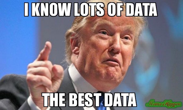 Have all the answers : [Image Source](http://memeshappen.com/meme/donald-trump/i-know-lots-of-data-the-best-data-82002)