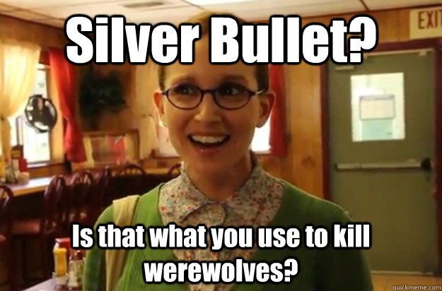 (Picture of an innocent woman asking) Silver Bullet? Is that what you use to kill werewolves?