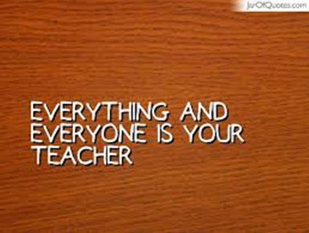 everything and everyone is your teacher