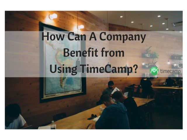 how-can-a-company-benefit-from-using-timecamp