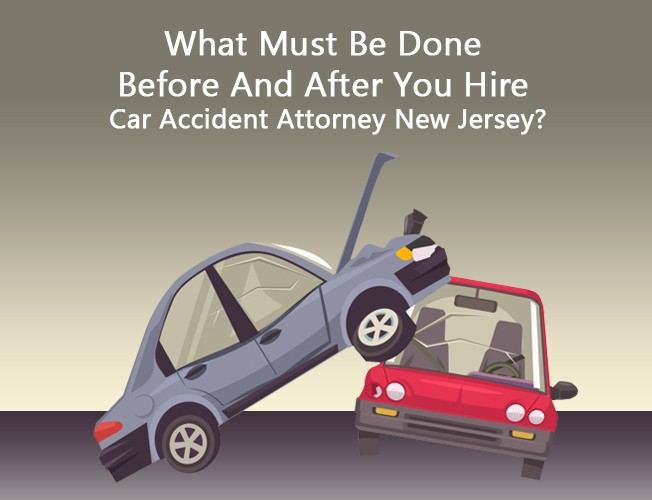 What Must Be Done Before And After You Hire Car Accident Attorney New Jersey Gawlwyers