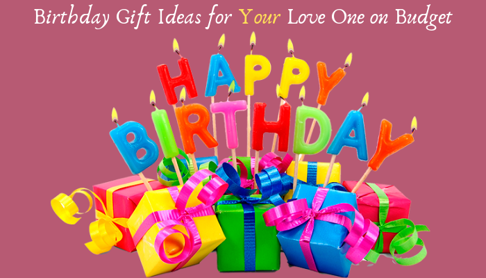 Unique Birthday Gift Ideas For Your Love One On Budget