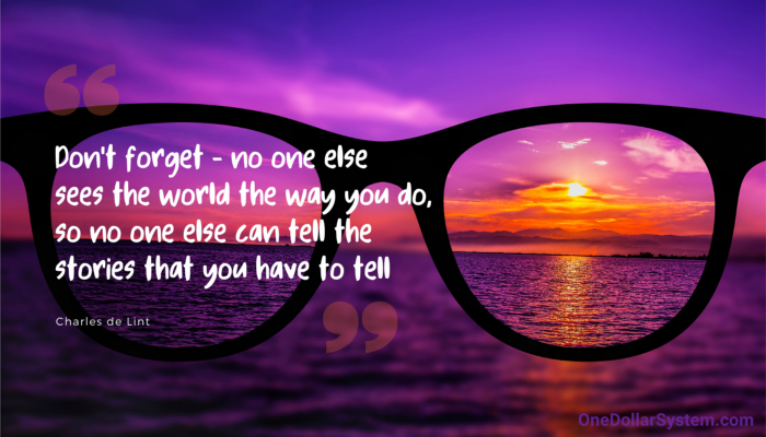 Don't forget - no one else sees the world the way you do, so no one else can tell the stories that you have to tell