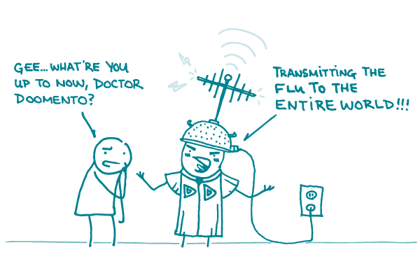 """Two doodles are standing next to each other. One has its hand up to its face and is saying, """"Gee...what're you up to now, Doctor Doomento?"""" The other doodle is wearing a pasta strainer on its head. There are lightning bolts and an antenna sticking out from the top, and the bottom is plugged into an outlet. The doodle is saying """"Transmitting the flu to the entire world!"""""""