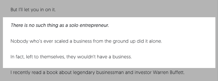 There is no such thing as a solo entrepreneur. Nobody who's ever scaled a business from the ground up ever did it alone. In fact, left to themselves, they wouldn't have a business
