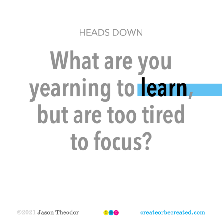 Heads down: What are you yearning to learn, but are too tired to focus?