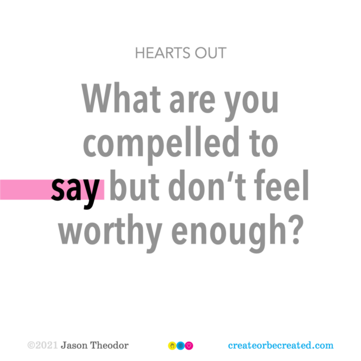 Hearts out: What are you compelled to say but don't feel worthy enough?