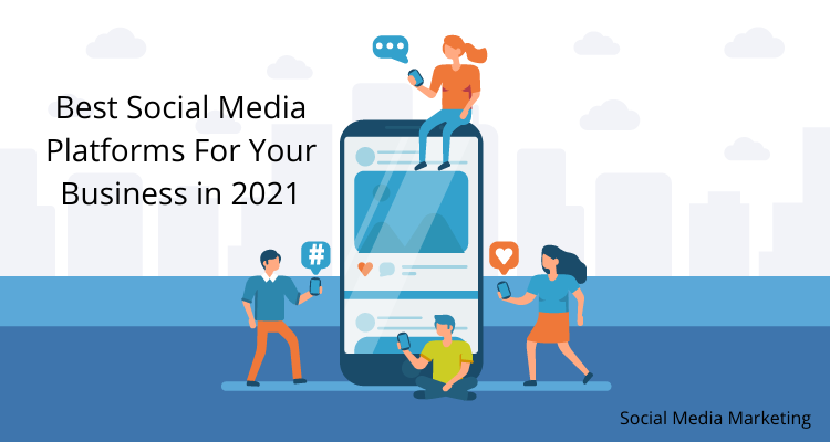 Best Social Media Platforms For Your Business in 2021