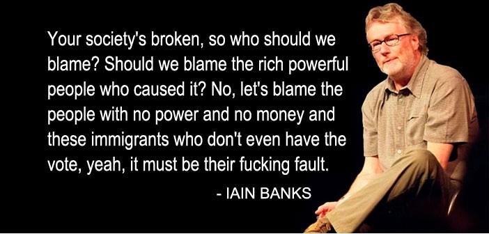 """Your society's broken, so who should we blame? Should we blame the rich and powerful people who caused it? No, let's blame the people with no power and no money and these immigrants who don't even have the vote, yeah, it must be their fucking fault."" — Iain Banks"