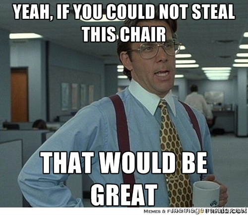 """yeah if you could not steal this chair that would be great"""