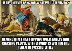 What would Jesus do? Flipping tables is an option.