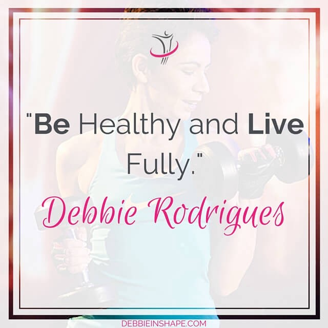 """""""Be Healthy and Live Fully."""" - Debbie Rodrigues"""