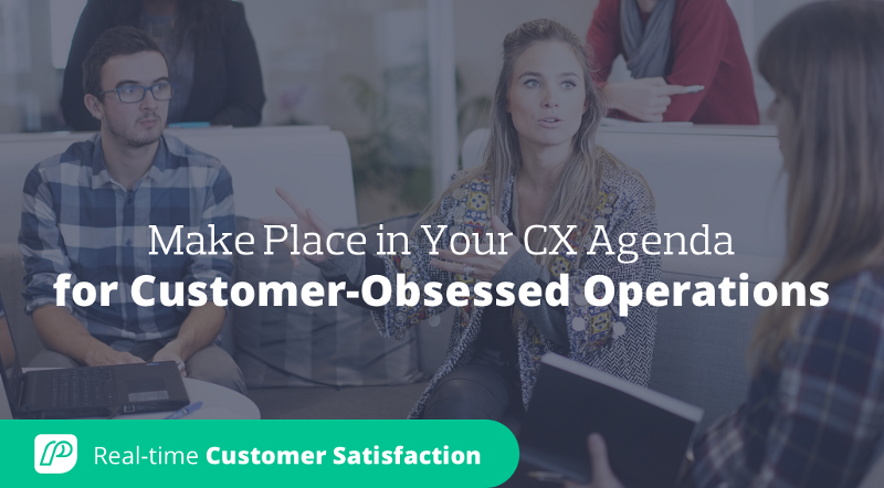 Make Place in Your CX Agenda for Customer-Obsessed Operations