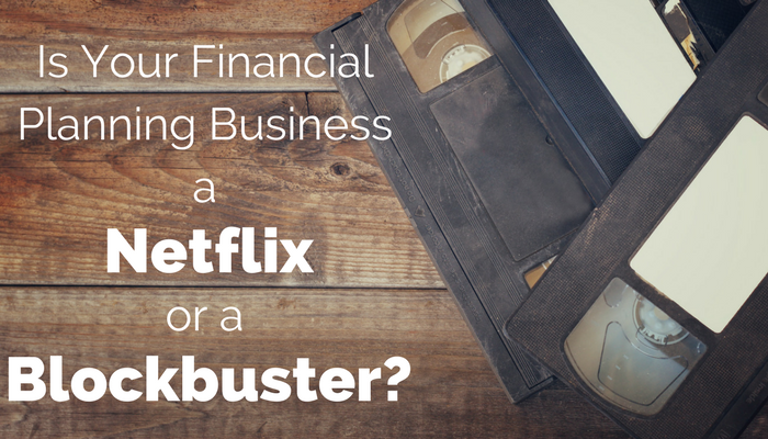 Is Your Financial Planning Business a Netflix Or a Blockbuster-