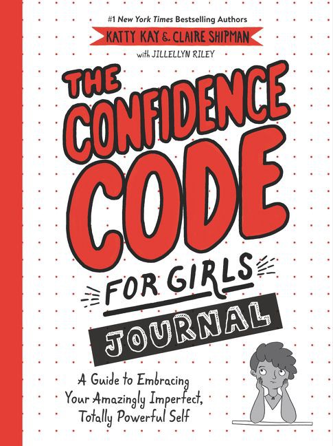 The Confidence Code for Girls Journal: A Guide to Embracing Your Amazingly Imperfect, Totally Powerful Self by Katty Kay, Cla