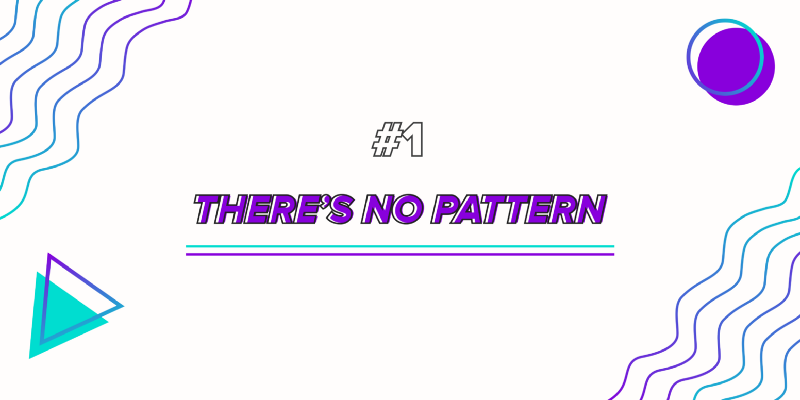 No. 1: There's no Pattern
