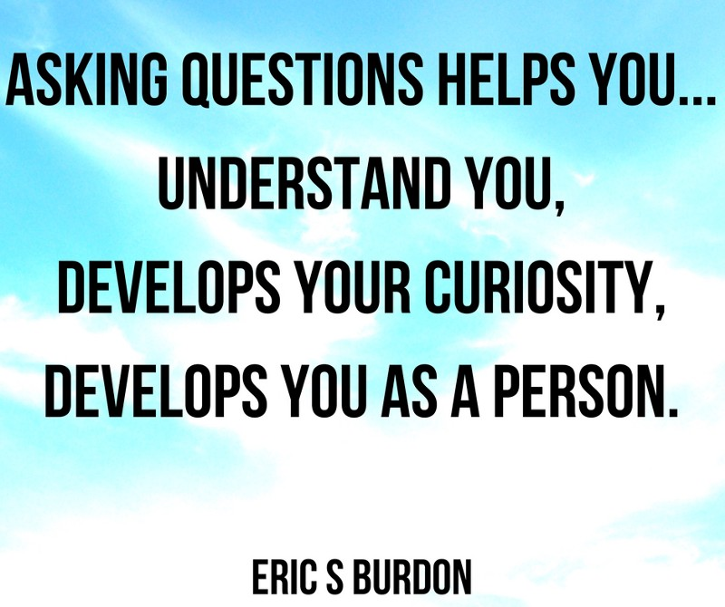 asking questions helps you understand you develops your curiosity develops you as a person