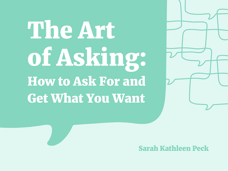 Sometimes I Wish You Would Want To Talk To Me Just As: The Art Of Asking: Or, How To Ask And Get What You Want
