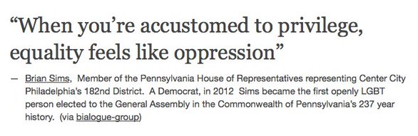 """When you're accustomed to privilege, equality feels like oppression"" — Brian Sims, Member of Pennsylvania House of Representatives representing Center City Philadelphia's 182nd District. A Democrat, in 2012 Sims became the first openly LGBT person elected to General Assembly in the Commonwealth of Pennsylvania's 237 year history"