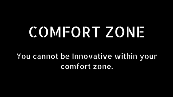 Comfort Zone - You cannot be innovative within your comfort zone