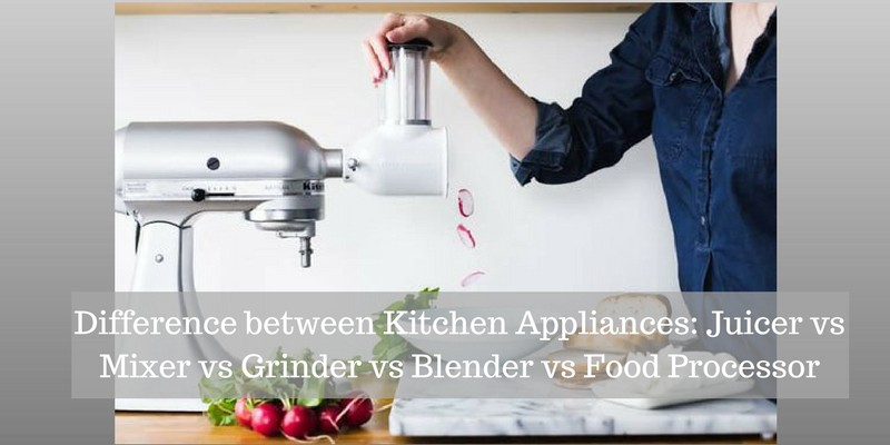 Difference Between Kitchen Appliances: Juicer Vs Mixer Vs Grinder Vs Blender  Vs Food Processor