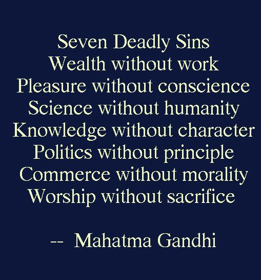 knowledge without character is a deadly sin The seven social sins of mohandas gandhi:politics without principle wealth without work pleasure without conscience knowledge without character commerce without morality science without humanity worship without sacrifice – young india, 22-10-1925 rights without responsibility – an 8th sin added by arun gandhi.