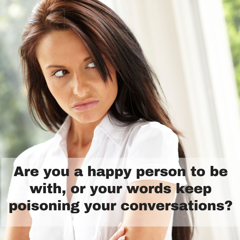 Are you a happy person to be with, or your words keep poisoning your conversation?