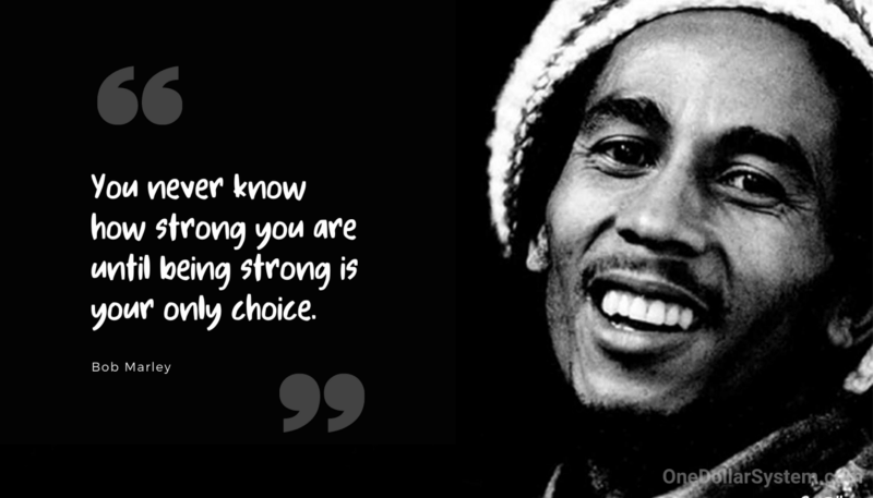You never know how strong you are until being strong is your only choice. Bob Marley