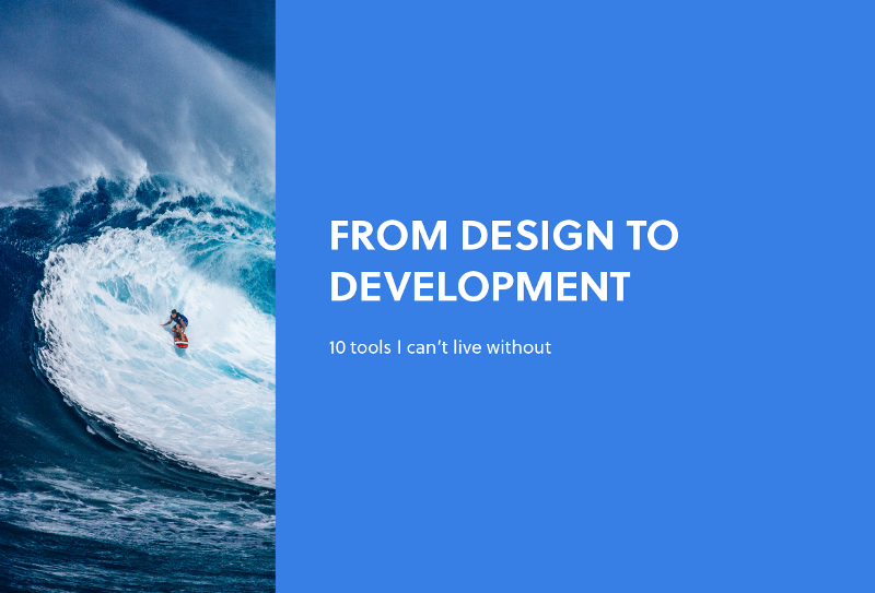 From design to development, 10 tools I can't live without