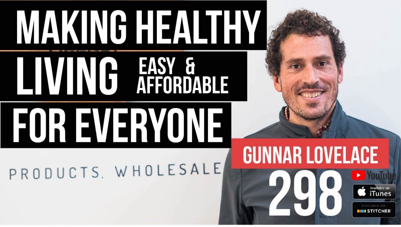 Making Healthy Living Easy & Affordable for Everyone w/ Gunnar Lovelace— 298