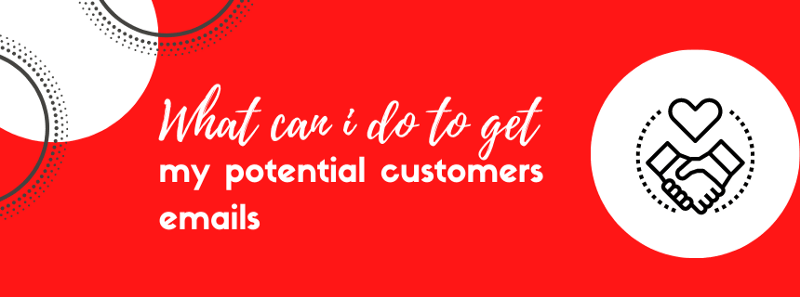 What can I do to get my potential customers' emails