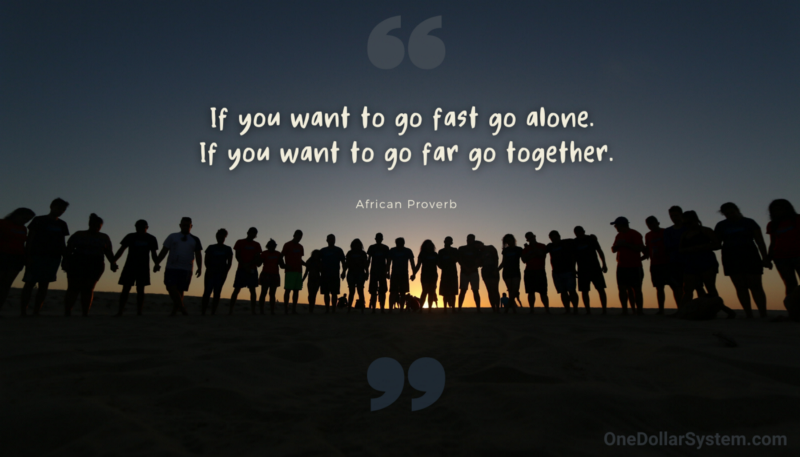 If you want to go fast go alone. If you want to go far go together. African Proverb