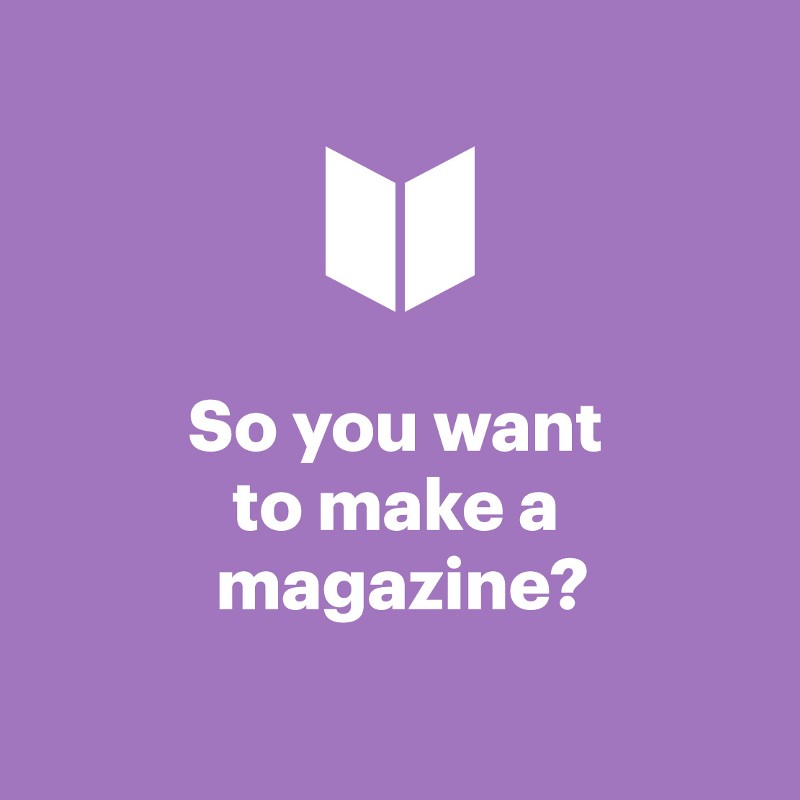 So you want to make a magazine?