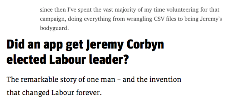 The tales of [two](https://medium.com/@abscond/open-labour-ca0016a2fad3) [people](http://www.newstatesman.com/politics/staggers/2015/10/did-app-get-jeremy-corbyn-elected-labour-leader) from the Jeremy Corbynteam.
