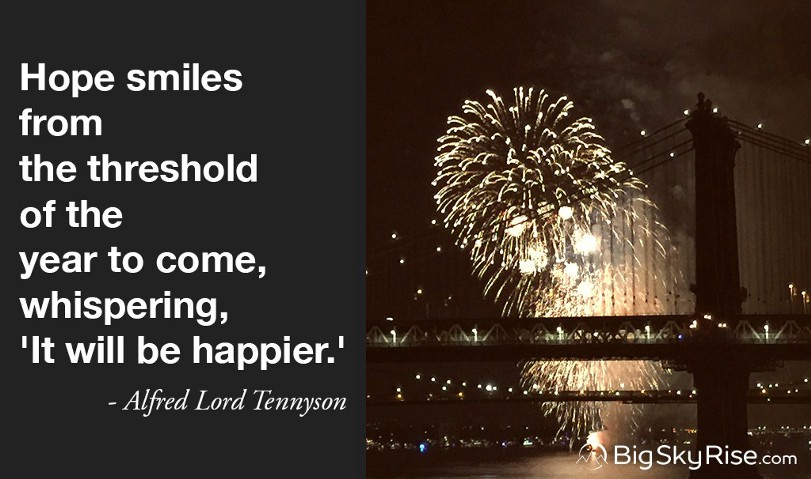 Hope smiles from the threshold of the year to come, whispering, 'It will be happier.' — Alfred Lord Tennyson
