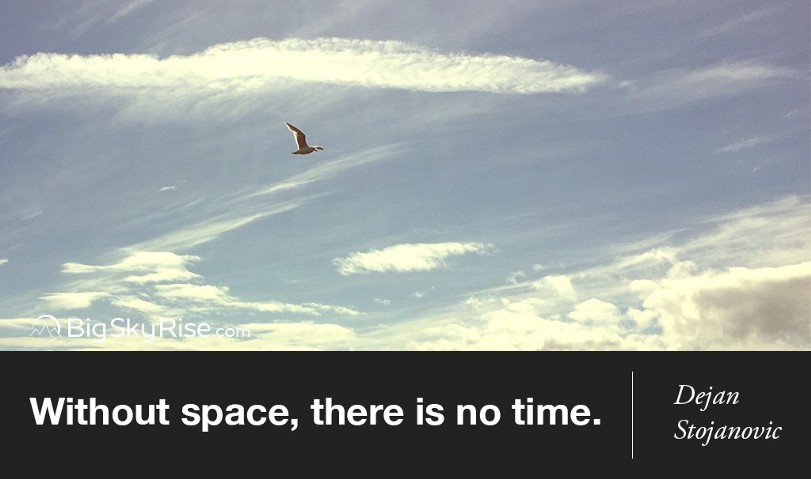 Without space, there is no time. — Dejan Stojanovic