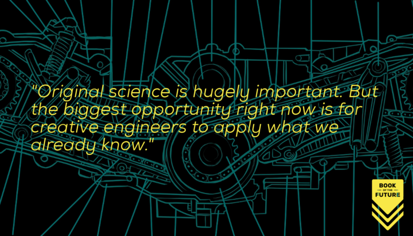 Original science is hugely important. But the biggest opportunity right now is for creative engineers to apply what we already know.