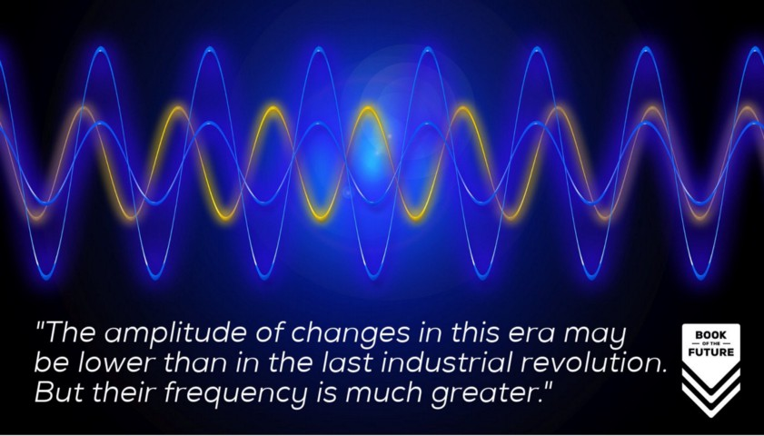 The amplitude of changes in this era may be lower than in the last industrial revolution. But their frequency is much greater.