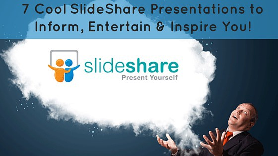 7 cool slideshare presentations to inform entertain inspire you