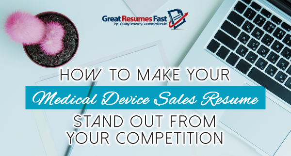 How To Make Your Medical Device Sales Resume Stand Out From Your