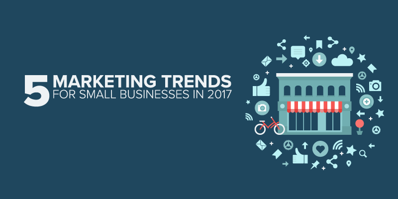 5 HUGE Marketing Trends for Small Businesses in 2017