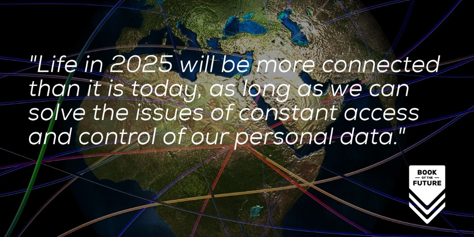 Life in 2025 will be more connected than it is today, as long as we can solve the issues of constant access and control of our personal data