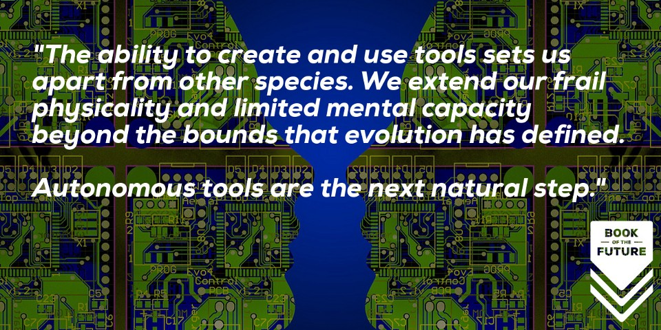 Tools sets us apart from other species, extending our frail physicality and limited mental reach. Autonomous tools are the next natural step.