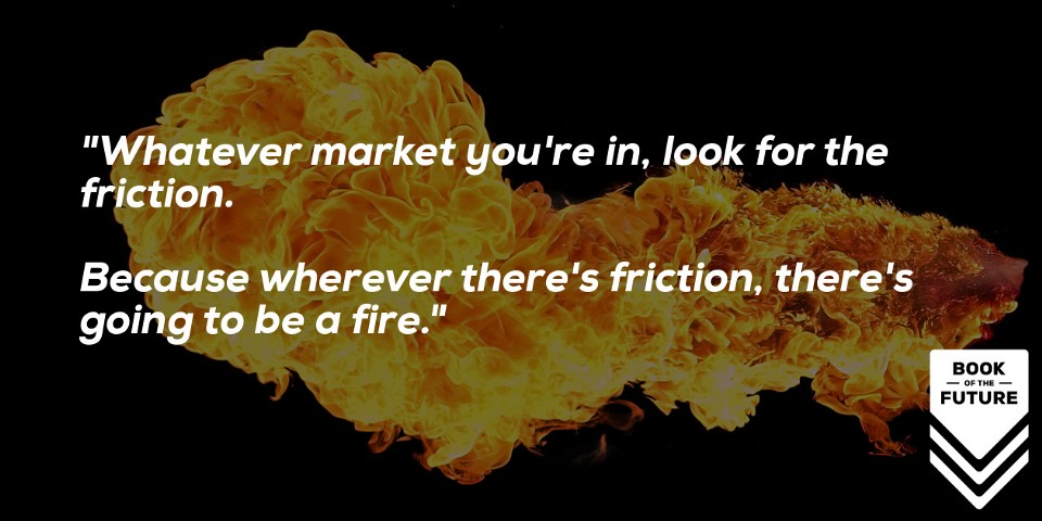 Whatever market you're in, look for the friction. Because wherever there's friction, there's going to be a fire.