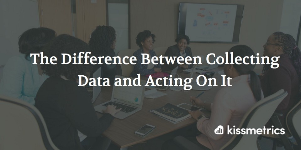 The Difference Between Collecting Data and Acting On It