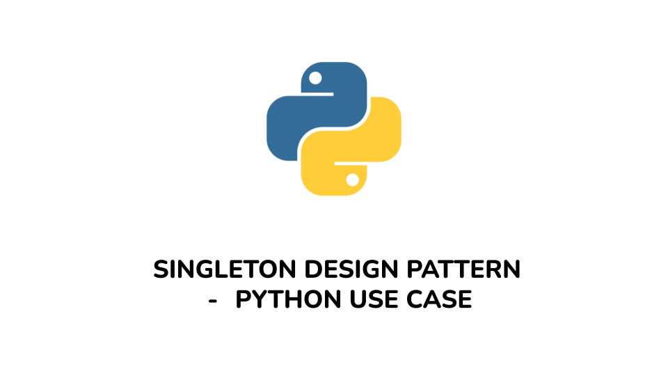 SINGLETON DESIGN PATTERN — PYTHON USE CASE