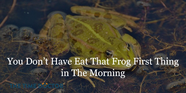 ou Don't Have Eat That Frog First Thing in The Morning