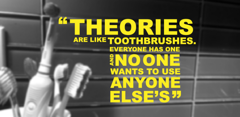 Theories are like toothbrushes. Everyone has one and no one wants to use anyone else's